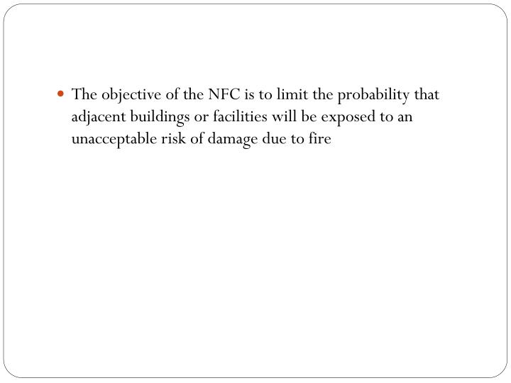 The objective of the NFC is to limit the probability that adjacent buildings or facilities will be exposed to an unacceptable risk of damage due to fire