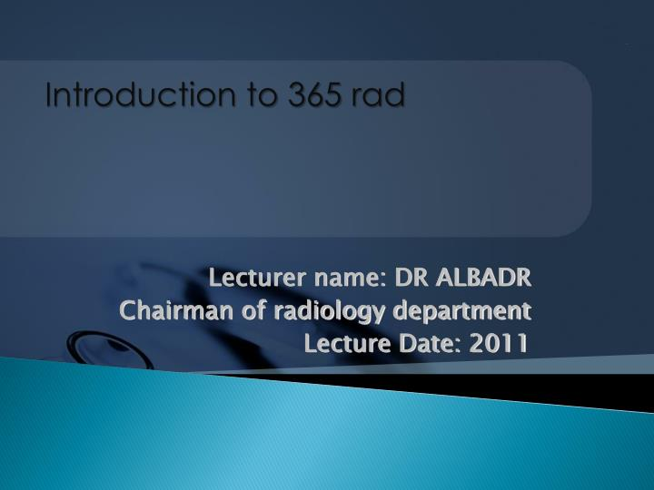 Lecturer name dr albadr chairman of radiology department lecture date 2011