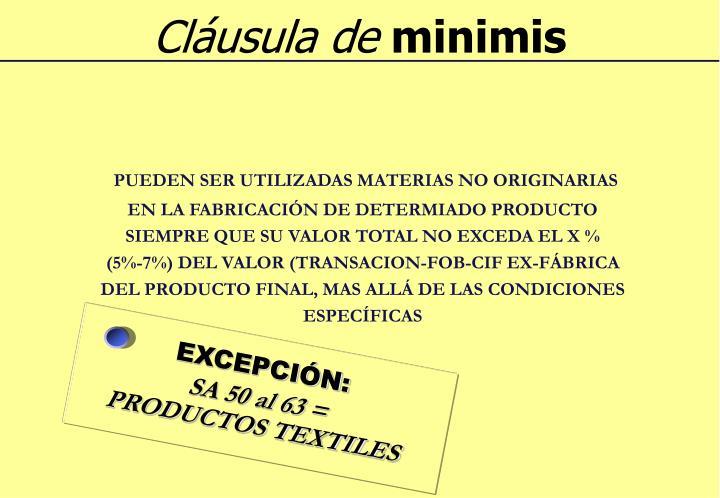 PUEDEN SER UTILIZADAS MATERIAS NO ORIGINARIAS EN LA FABRICACIÓN DE DETERMIADO PRODUCTO SIEMPRE QUE SU VALOR TOTAL NO EXCEDA EL X %     (5%-7%) DEL VALOR (TRANSACION-FOB-CIF EX-FÁBRICA DEL PRODUCTO FINAL, MAS ALLÁ DE LAS CONDICIONES ESPECÍFICAS