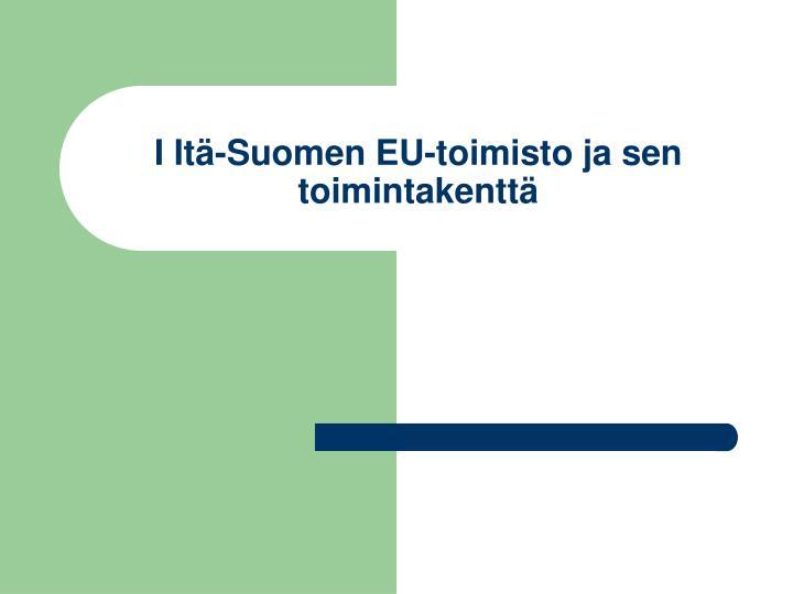 I Itä-Suomen EU-toimisto ja sen toimintakenttä