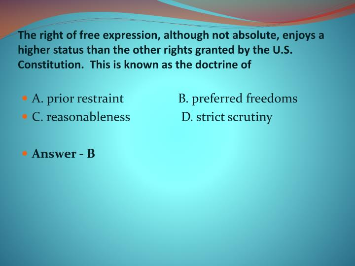 The right of free expression, although not absolute, enjoys a higher status than the other rights granted by the U.S. Constitution.  This is known as the doctrine of