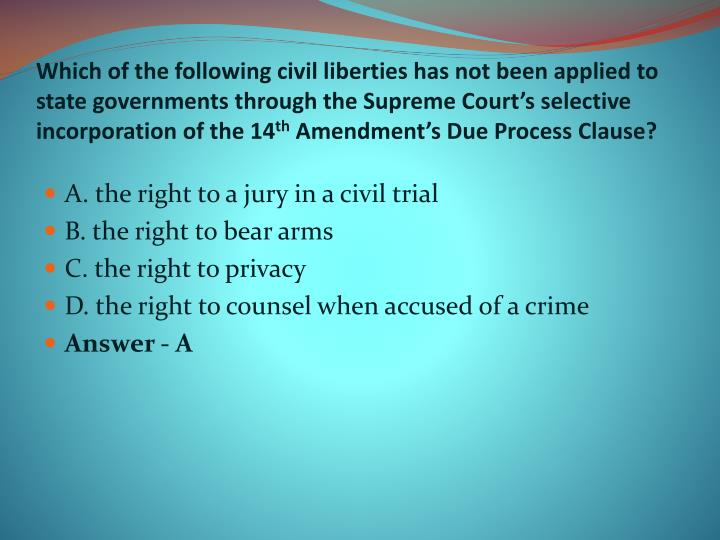 Which of the following civil liberties has not been applied to state governments through the Supreme Court's selective incorporation of the 14
