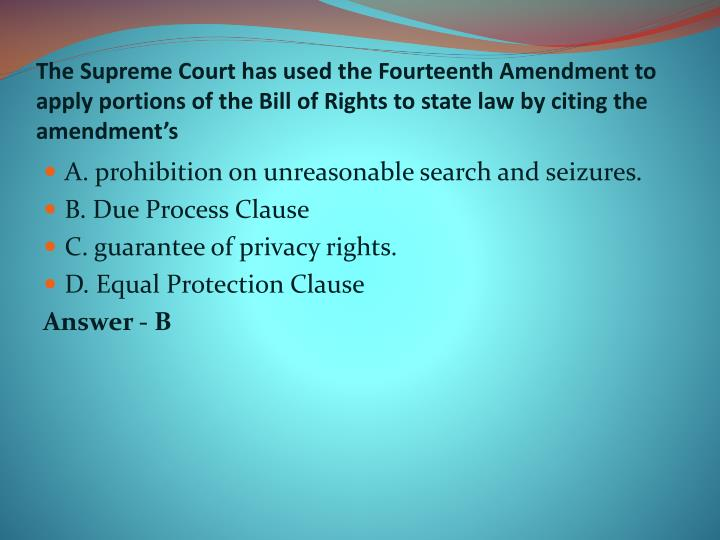 The Supreme Court has used the Fourteenth Amendment to apply portions of the Bill of Rights to state law by citing the amendment's