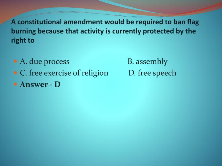A constitutional amendment would be required to ban flag burning because that activity is currently protected by the right to