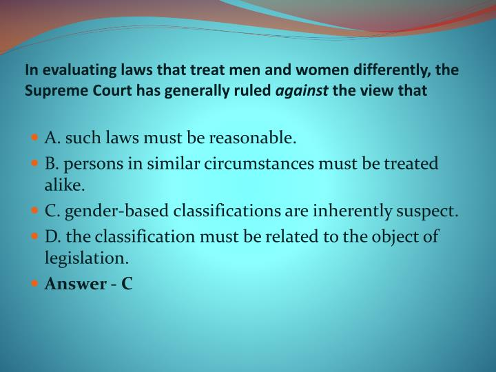 In evaluating laws that treat men and women differently, the Supreme Court has generally ruled