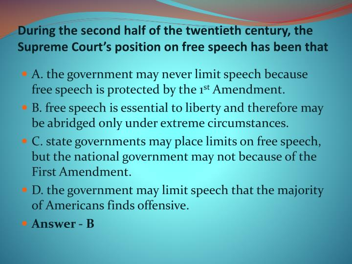 During the second half of the twentieth century, the Supreme Court's position on free speech has been that