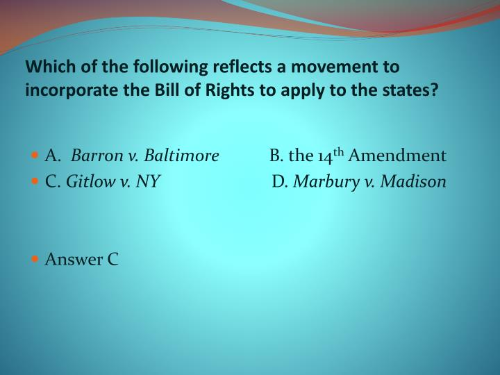 Which of the following reflects a movement to incorporate the Bill of Rights to apply to the states?