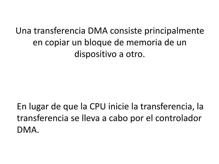 Una transferencia DMA consiste principalmente en copiar un bloque de memoria de un dispositivo a otro.