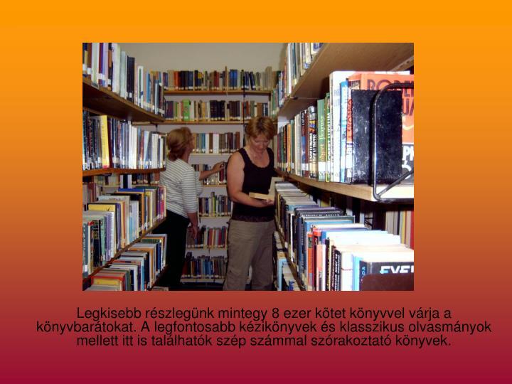 Legkisebb részlegünk mintegy 8 ezer kötet könyvvel várja a könyvbarátokat. A legfontosabb kézikönyvek és klasszikus olvasmányok mellett itt is találhatók szép számmal szórakoztató könyvek.
