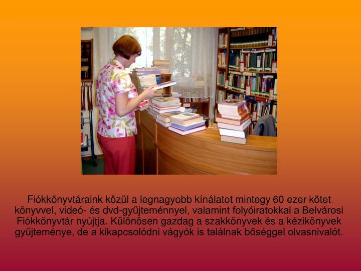 Fiókkönyvtáraink közül a legnagyobb kínálatot mintegy 60 ezer kötet könyvvel, videó- és dvd-gyűjteménnyel, valamint folyóiratokkal a Belvárosi Fiókkönyvtár nyújtja. Különösen gazdag a szakkönyvek és a kézikönyvek gyűjteménye, de a kikapcsolódni vágyók is találnak bőséggel olvasnivalót.