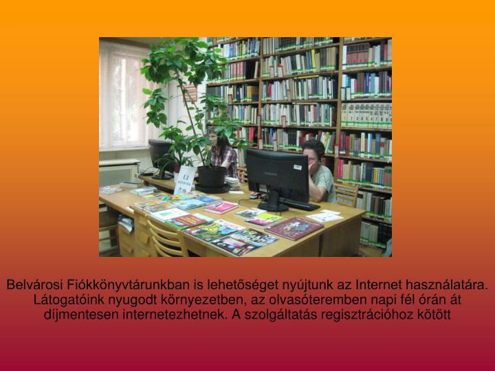 Belvárosi Fiókkönyvtárunkban is lehetőséget nyújtunk az Internet használatára. Látogatóink nyugodt környezetben, az olvasóteremben napi fél órán át díjmentesen internetezhetnek. A szolgáltatás regisztrációhoz kötött