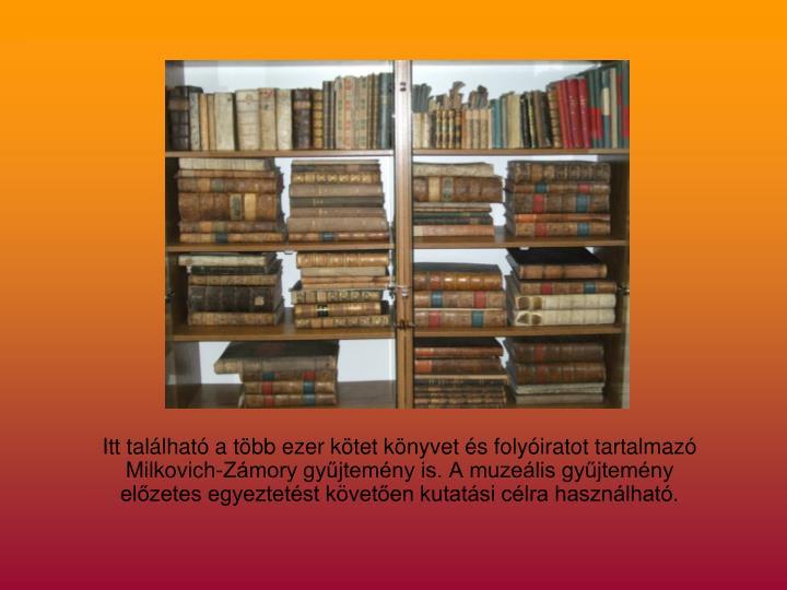 Itt található a több ezer kötet könyvet és folyóiratot tartalmazó Milkovich-Zámory gyűjtemény is. A muzeális gyűjtemény előzetes egyeztetést követően kutatási célra használható.