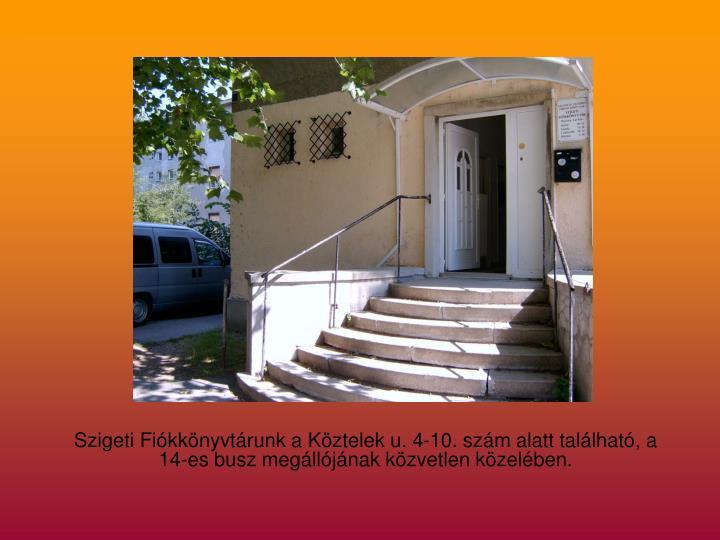 Szigeti Fiókkönyvtárunk a Köztelek u. 4-10. szám alatt található, a 14-es busz megállójának közvetlen közelében.