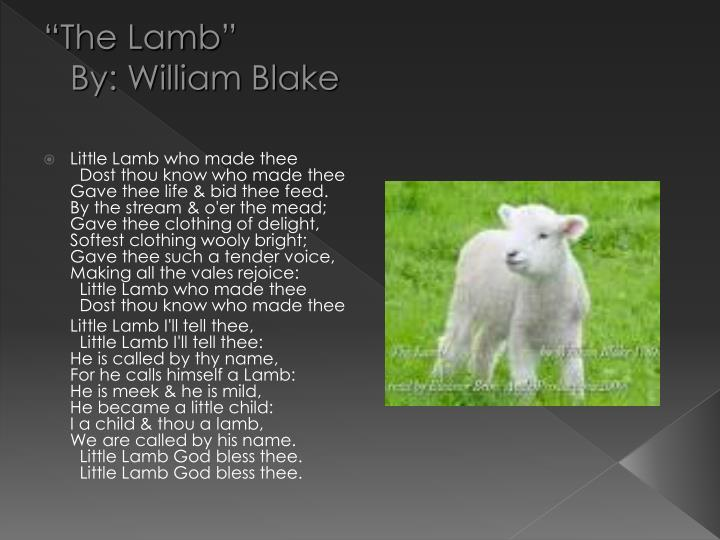 the lamb by william blake Little lamb, who made thee: dost thou know who made thee gave thee life, and bid thee feed, by the stream and o'er the mead gave thee clothing of delight, 5: softest clothing, woolly.