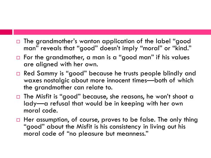The grandmothers wanton application of the label good man reveals that good doesnt imply moral or kind.