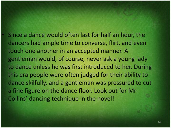 Since a dance would often last for half an hour, the dancers had ample time to converse, flirt, and even touch one another in an accepted manner. A gentleman would, of course, never ask a young lady to dance unless he was first introduced to her. During this era people were often judged for their ability to dance skilfully, and a gentleman was pressured to cut a fine figure on the dance floor. Look out for Mr Collins' dancing technique in the novel!