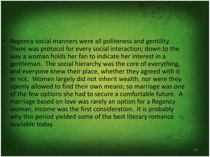 Regency social manners were all politeness and gentility.  There was protocol for every social interaction; down to the way a woman holds her fan to indicate her interest in a gentleman.  The social hierarchy was the core of everything, and everyone knew their place, whether they agreed with it or not.  Women largely did not inherit wealth, nor were they openly allowed to find their own means; so marriage was one of the few options she had to secure a comfortable future.  A marriage based on love was rarely an option for a Regency woman, income was the first consideration.  It is probably why this period yielded some of the best literary romance available today.