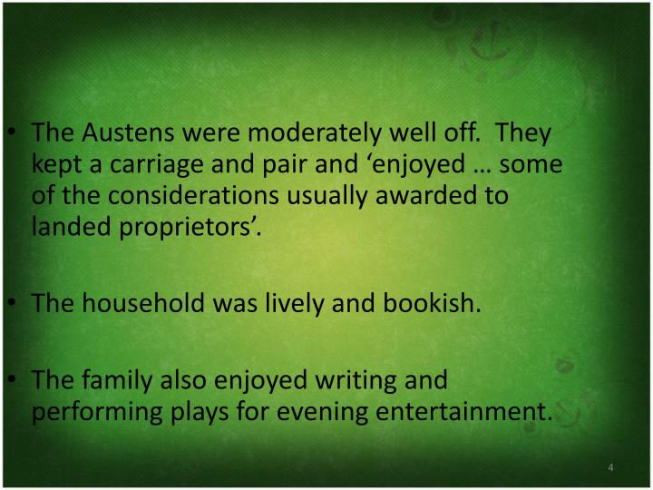 The Austens were moderately well off.  They kept a carriage and pair and 'enjoyed … some of the considerations usually awarded to landed proprietors'.