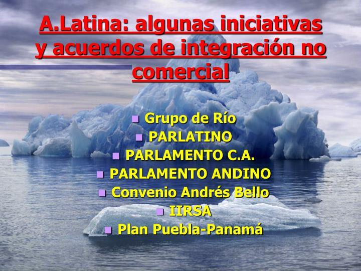 A.Latina: algunas iniciativas y acuerdos de integración no comercial