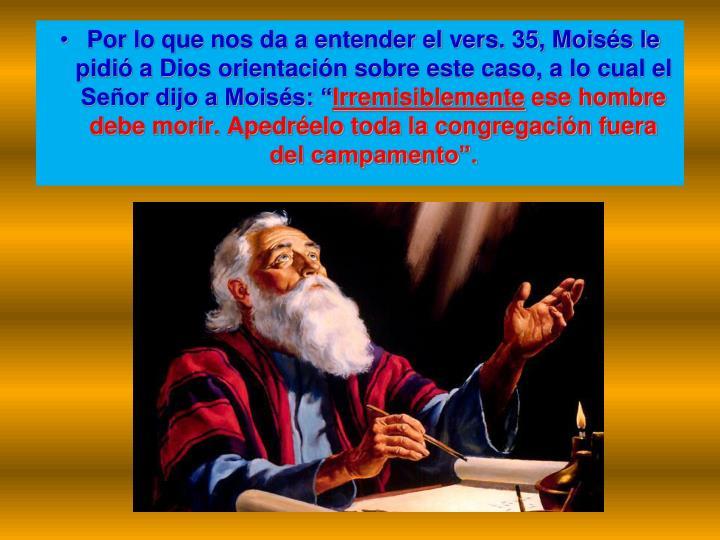 "Por lo que nos da a entender el vers. 35, Moisés le pidió a Dios orientación sobre este caso, a lo cual el Señor dijo a Moisés: """
