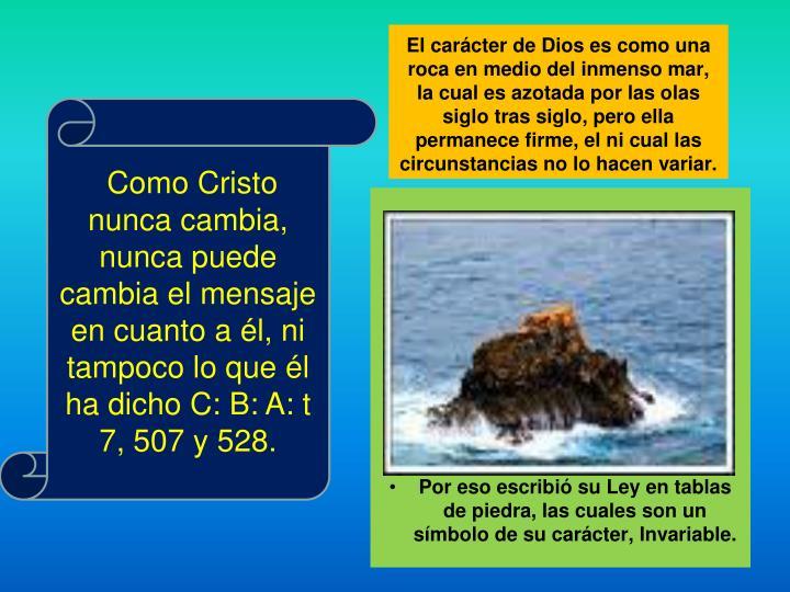Como Cristo nunca cambia, nunca puede cambia el mensaje en cuanto a él, ni tampoco lo que él ha dicho C: B: A: t 7, 507 y 528.