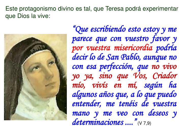 Este protagonismo divino es tal, que Teresa podrá experimentar que Dios la vive: