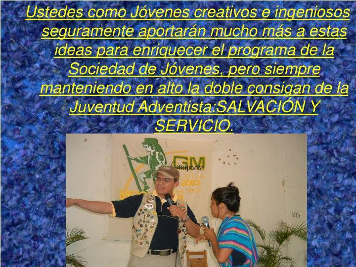 Ustedes como Jóvenes creativos e ingeniosos seguramente aportarán mucho más a estas ideas para enriquecer el programa de la Sociedad de Jóvenes, pero siempre manteniendo en alto la doble consigan de la Juventud Adventista:SALVACIÓN Y SERVICIO.