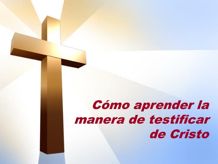 Cómo aprender la manera de testificar de Cristo