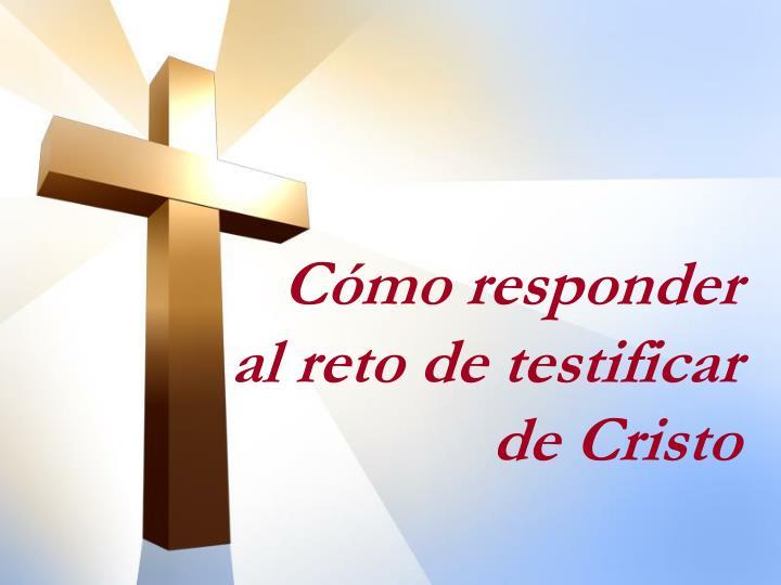Cómo responder al reto de testificar de Cristo