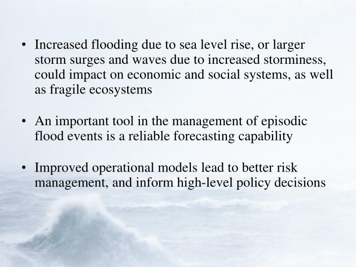 Increased flooding due to sea level rise, or larger storm surges and waves due to increased storminess, could impact on economic and social systems, as well as fragile ecosystems