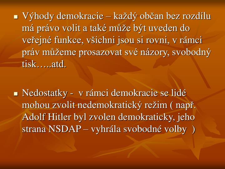 Výhody demokracie – každý občan bez rozdílu má právo volit a také může být uveden do veřejné funkce, všichni jsou si rovni, vrámci práv můžeme prosazovat své názory, svobodný tisk…..atd.