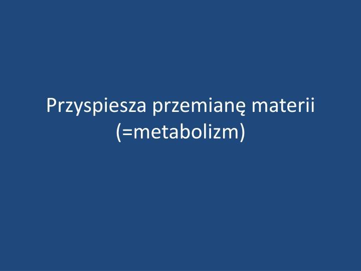 Przyspiesza przemianę materii (=metabolizm)