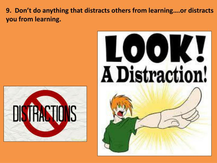 9.  Don't do anything that distracts others from learning….or distracts you from learning.