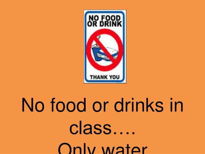 No food or drinks in class….