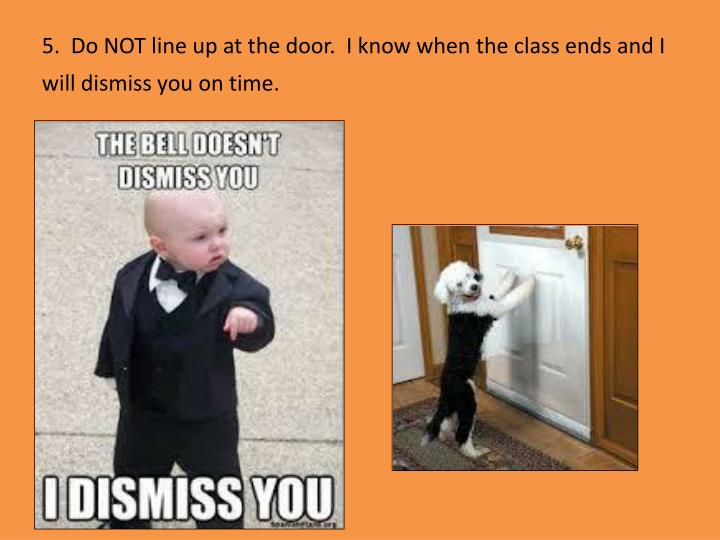 5.  Do NOT line up at the door.  I know when the class ends and I will dismiss you on time.