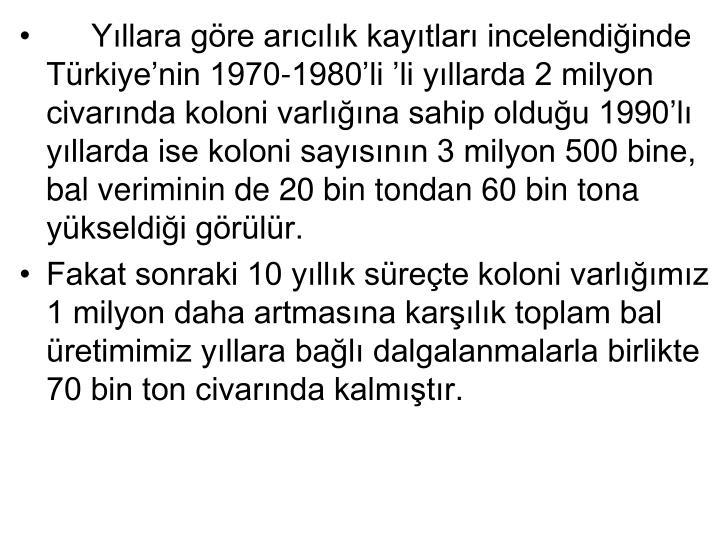 Yllara gre arclk kaytlar incelendiinde Trkiyenin 1970-1980li li yllarda 2 milyon civarnda koloni varlna sahip olduu 1990l yllarda ise koloni saysnn 3 milyon 500 bine, bal veriminin de 20 bin tondan 60 bin tona ykseldii grlr.