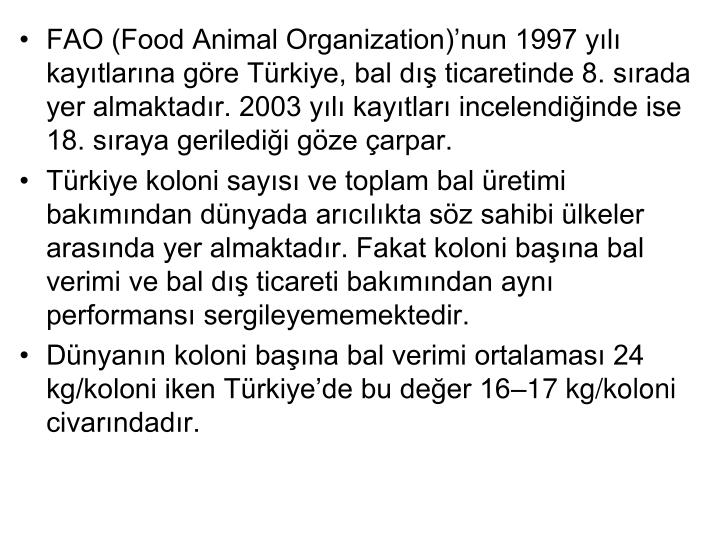 FAO (Food Animal Organization)nun 1997 yl kaytlarna gre Trkiye, bal d ticaretinde 8. srada yer almaktadr. 2003 yl kaytlar incelendiinde ise 18. sraya geriledii gze arpar.