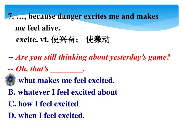 7. …, because danger excites me and makes me feel alive.