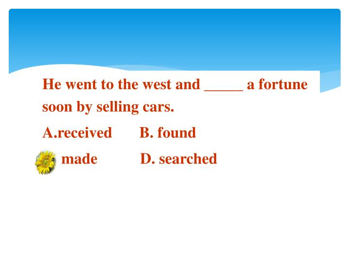 He went to the west and _____ a fortune soon by selling cars.