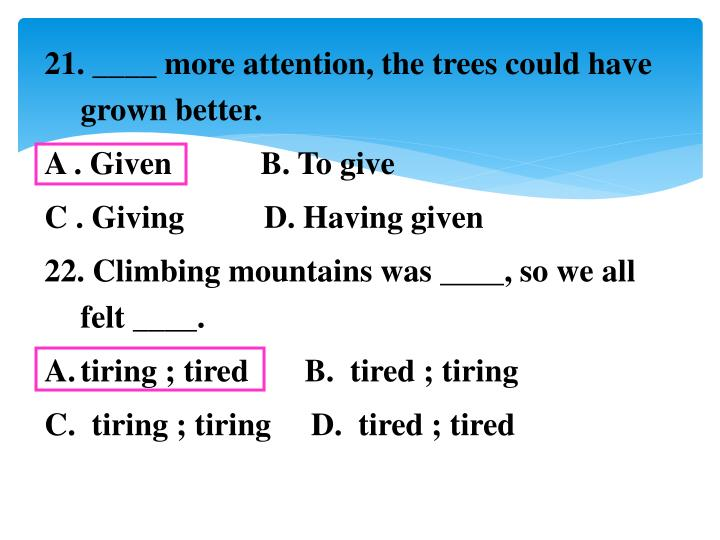 21. ____ more attention, the trees could have grown better.