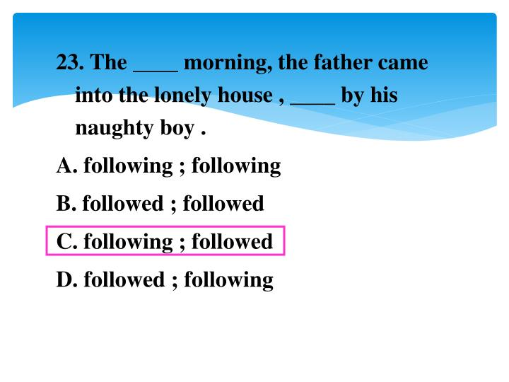 23. The ____ morning, the father came into the lonely house , ____ by his naughty boy .