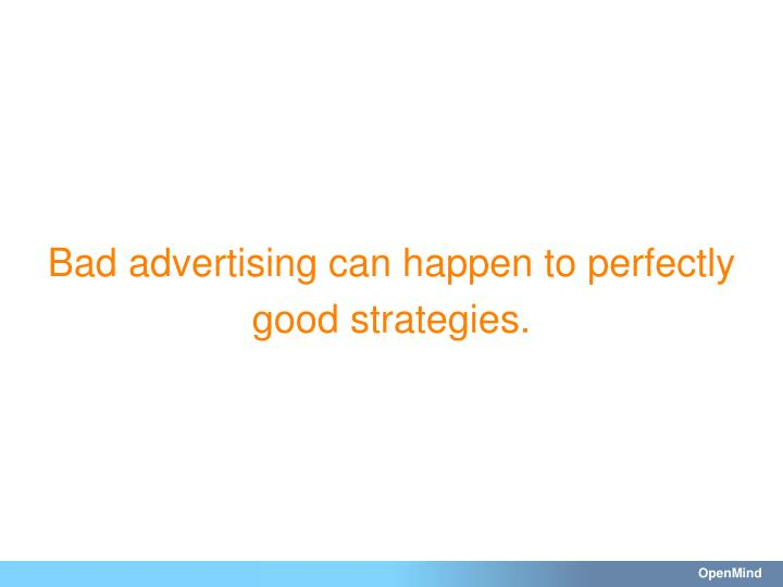 Bad advertising can happen to perfectly good strategies.