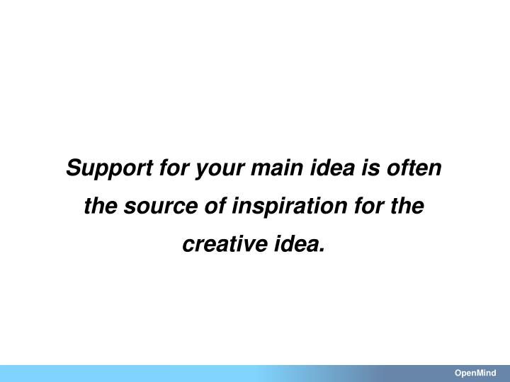 Support for your main idea is often the source of inspiration for the creative idea