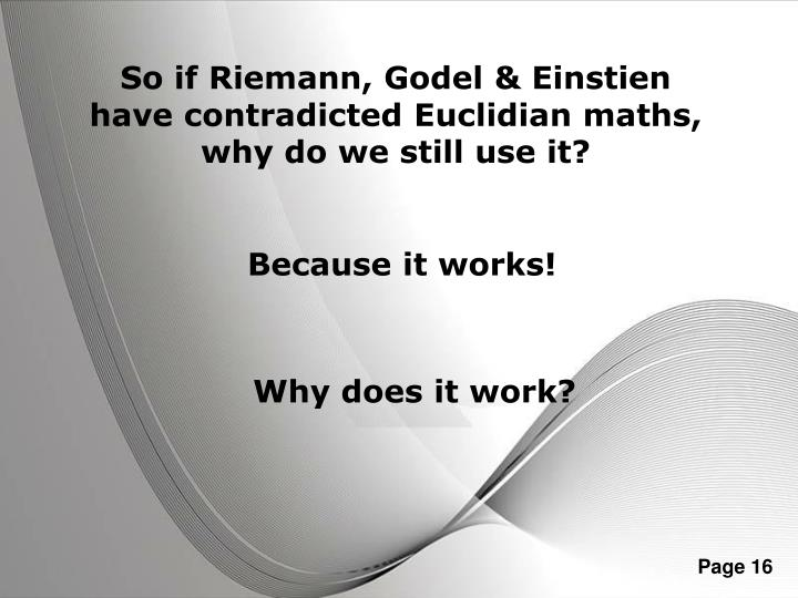 So if Riemann, Godel & Einstien have contradicted Euclidian maths, why do we still use it?