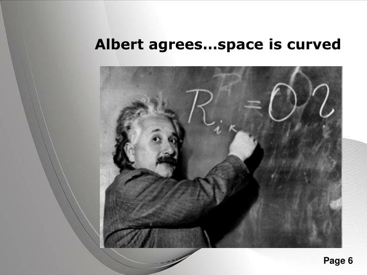 Albert agrees…space is curved
