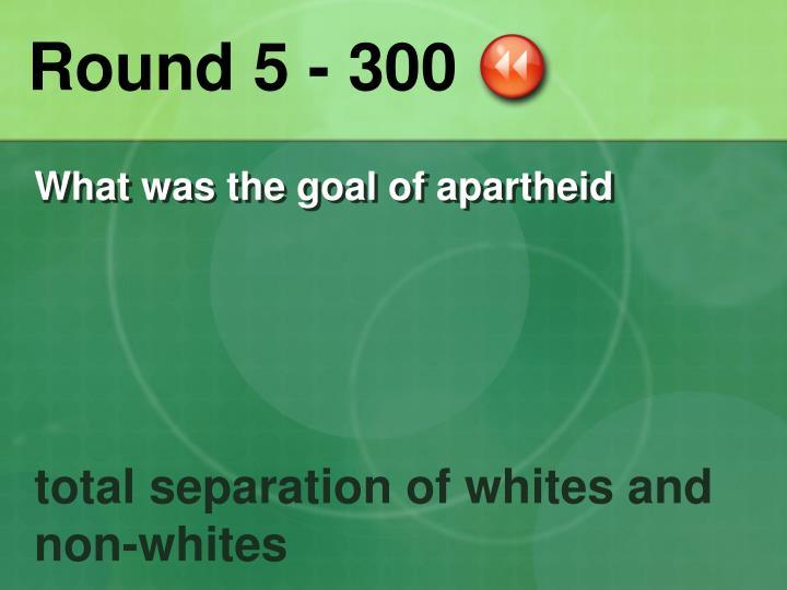 Round 5 - 300
