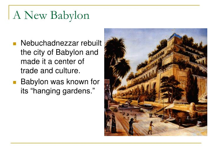 Nebuchadnezzar rebuilt the city of Babylon and made it a center of trade and culture.