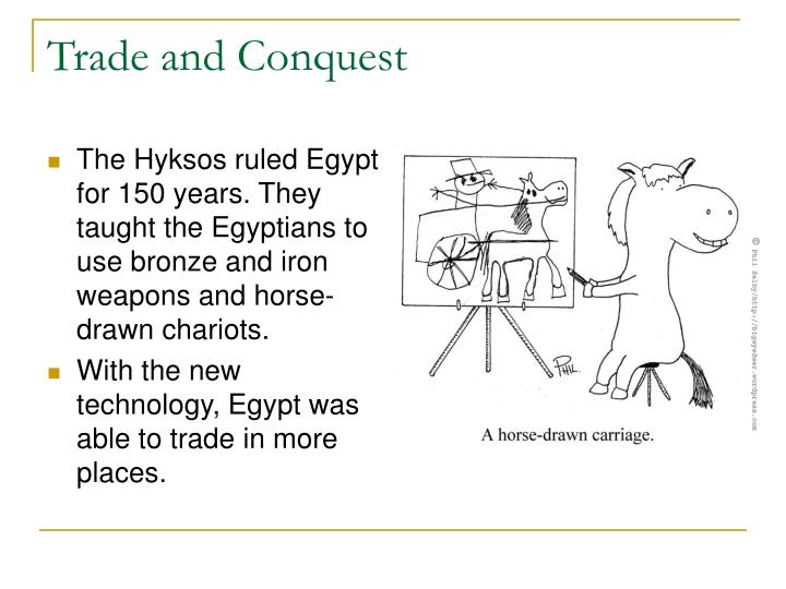 The Hyksos ruled Egypt for 150 years. They taught the Egyptians to use bronze and iron weapons and horse-drawn chariots.