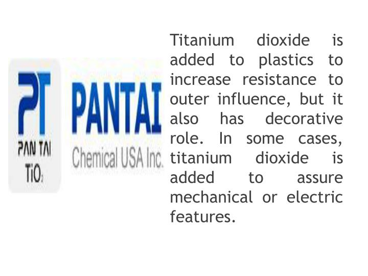 Titanium dioxide is added to plastics to increase resistance to outer influence, but it also has decorative role. In some cases, titanium dioxide is added to assure mechanical or electric features.