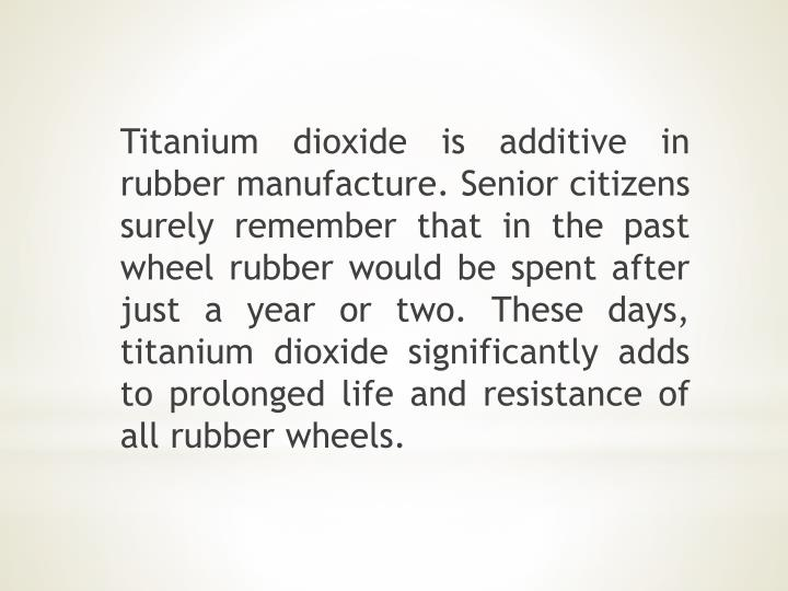 Titanium dioxide is additive in rubber manufacture. Senior citizens surely remember that in the past wheel rubber would be spent after just a year or two. These days, titanium dioxide significantly adds to prolonged life and resistance of all rubber wheels.